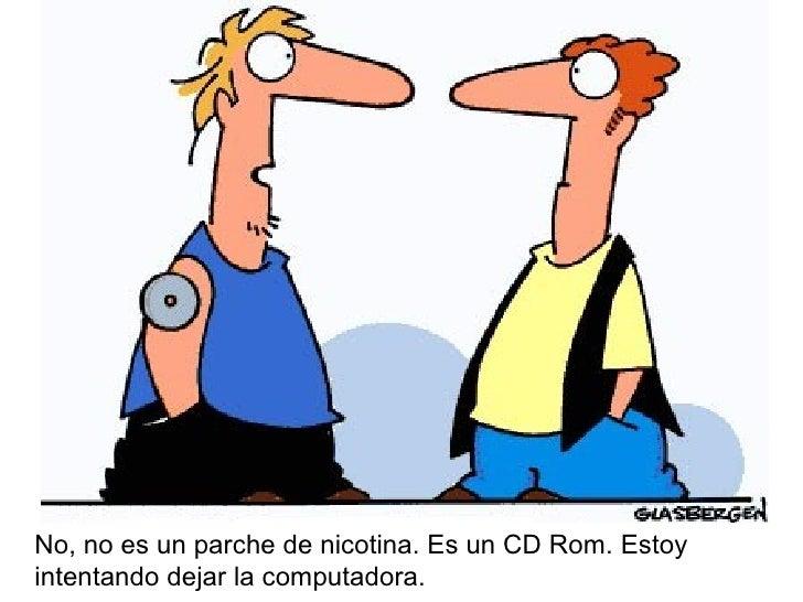 No, no es un parche de nicotina. Es un CD Rom. Estoy intentando dejar la computadora.