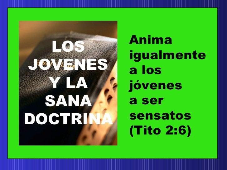 LOS JOVENES Y LA SANA DOCTRINA Anima  igualmente  a los j ó venes a ser  sensatos (Tito 2:6)