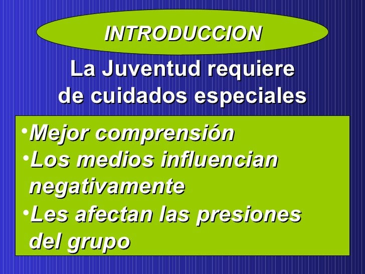INTRODUCCION La Juventud requiere de cuidados especiales <ul><li>Mejor comprensión </li></ul><ul><li>Los medios influencia...