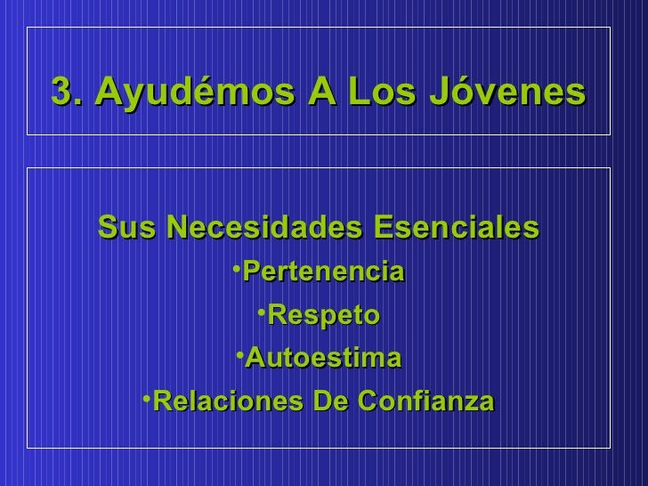 3. Ayudémos A Los Jóvenes Sus Necesidades Esenciales <ul><li>Pertenencia </li></ul><ul><li>Respeto </li></ul><ul><li>Autoe...