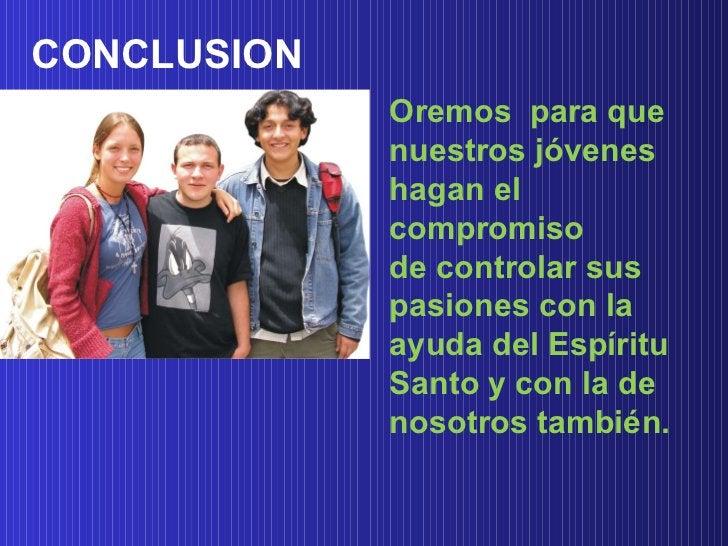 CONCLUSION  Oremos  para que nuestros jóvenes hagan el compromiso de controlar sus pasiones con la ayuda del Espíritu Sant...