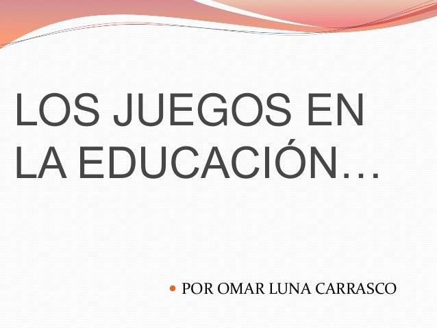 LOS JUEGOS ENLA EDUCACIÓN…      POR OMAR LUNA CARRASCO