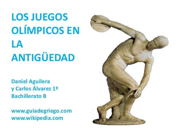 LOS JUEGOSOLÍMPICOS ENLAANTIGÜEDADDaniel Aguileray Carlos Álvarez 1ºBachillerato Bwww.guiadegriego.comwww.wikipedia.com