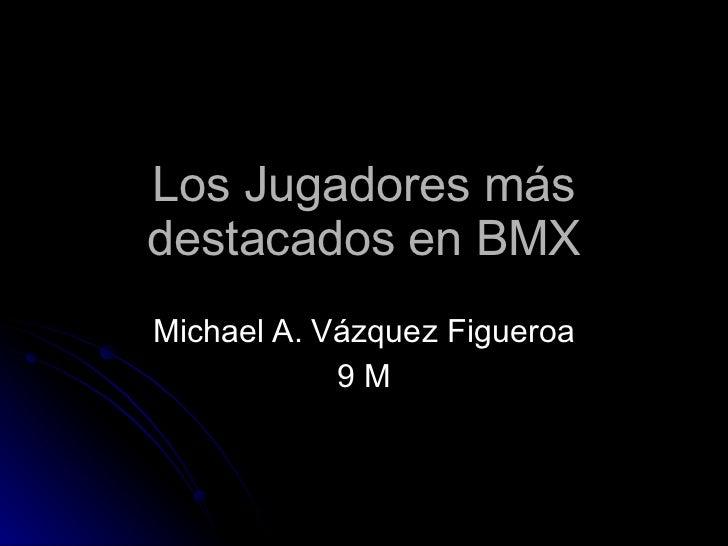 Los Jugadores más destacados en BMX Michael A. Vázquez Figueroa 9 M