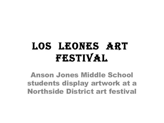 Los Leones art festivaL Anson Jones Middle School students display artwork at a Northside District art festival