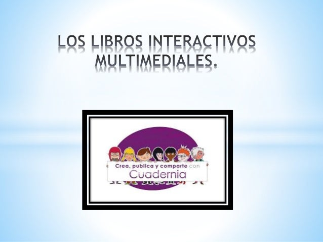 1)Cual es el propósito de los libros interactivos  multimediales ?  2)Que es cuadernia?  3)Para que sirve?  4)Como consegu...