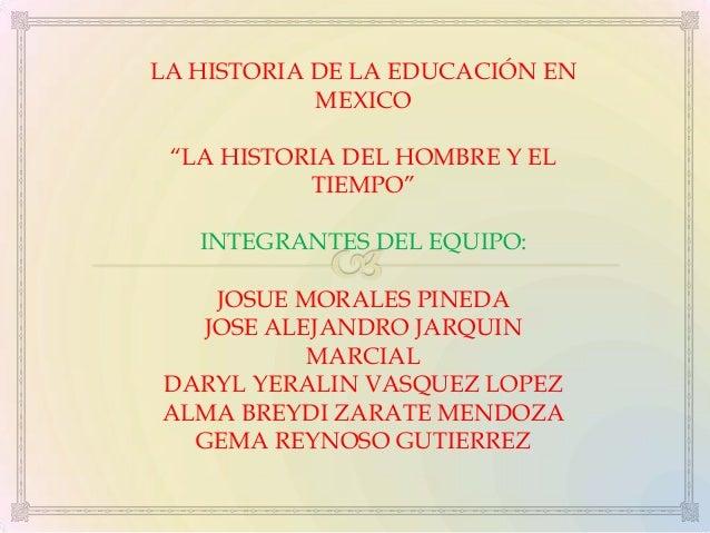 """LA HISTORIA DE LA EDUCACIÓN EN MEXICO """"LA HISTORIA DEL HOMBRE Y EL TIEMPO"""" INTEGRANTES DEL EQUIPO: JOSUE MORALES PINEDA JO..."""