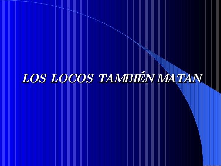 LOS LOCOS TAMBIÉN MATAN