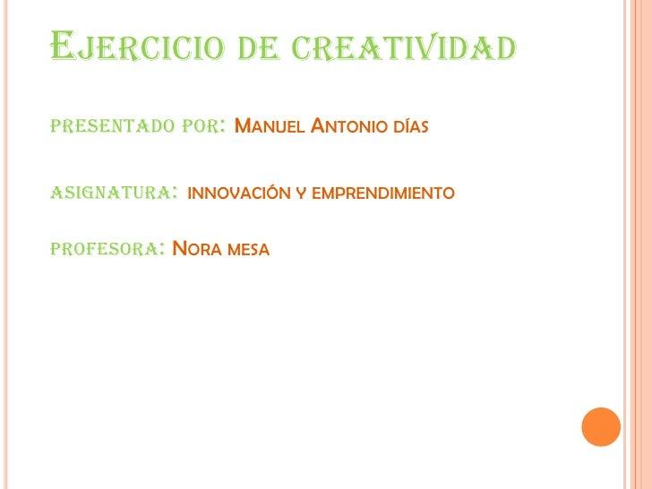 Ejercicio de creatividadpresentado por:Manuel Antonio díasasignatura:innovación y emprendimiento profesora: Nora mesa<br />