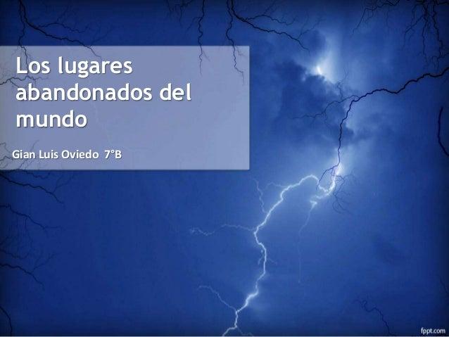 Los lugares  abandonados del  mundo  Gian Luis Oviedo 7°B