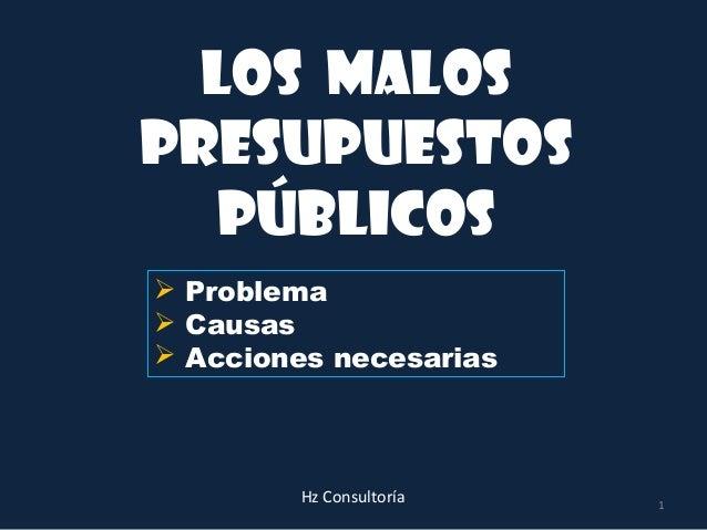 Los malospresupuestos   públicos Problema Causas Acciones necesarias        Hz Consultoría   1