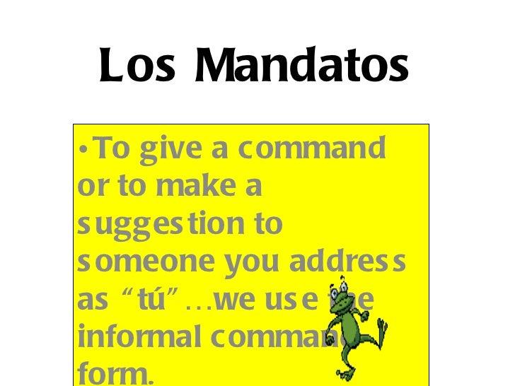 """Los Mandatos• To give a commandor to make as ugges tion tos omeone you addres sas """" tú"""" …we us e theinformal commandform."""