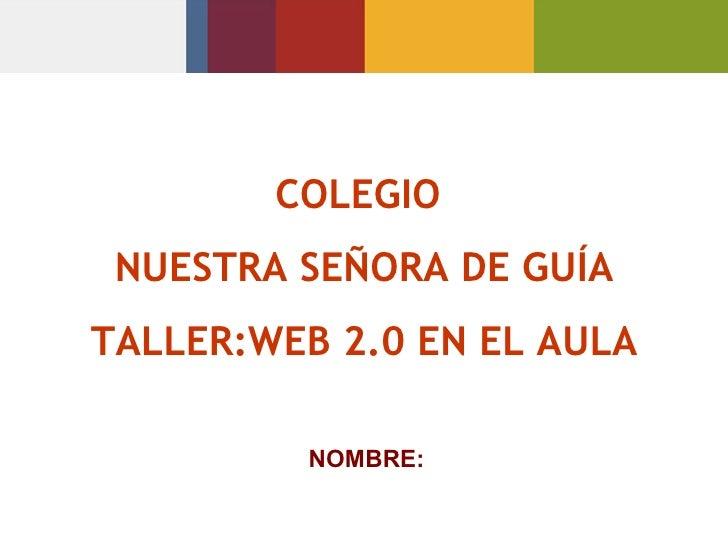 COLEGIO  NUESTRA SEÑORA DE GUÍA TALLER:WEB 2.0 EN EL AULA NOMBRE: