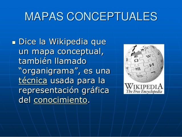 """MAPAS CONCEPTUALES   Dice la Wikipedia que    un mapa conceptual,    también llamado    """"organigrama"""", es una    técnica ..."""