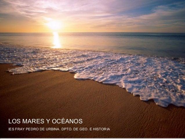 Los Mares y OcéanosLOS MARES Y OCÉANOSIES FRAY PEDRO DE URBINA. DPTO. DE GEO. E HISTORIA