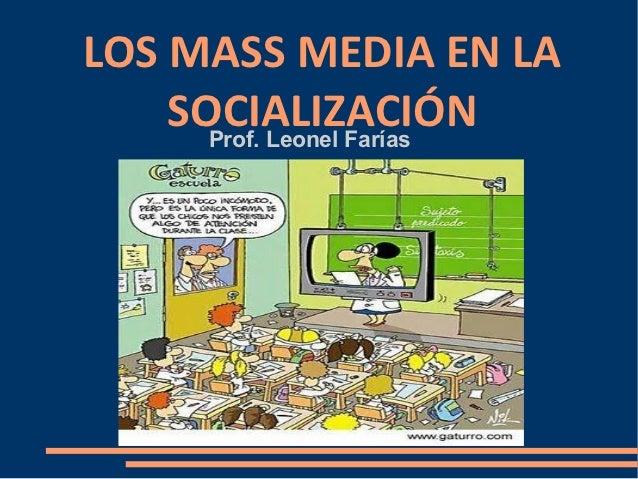 LOS MASS MEDIA EN LA    SOCIALIZACIÓN      Prof. Leonel Farías