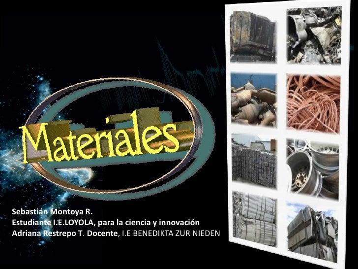 Sebastián Montoya R. Estudiante I.E.LOYOLA, para la ciencia y innovación Adriana Restrepo T. Docente, I.E BENEDIKTA ZUR NI...