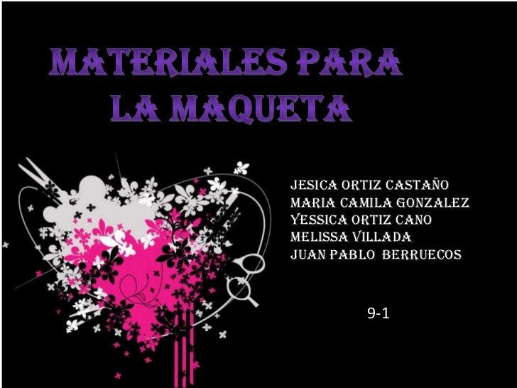 MATERIALES PARA<br /> LA MAQUETA<br />JESICA ORTIZ CASTAÑO<br />MARIA CAMILA GONZALEZ<br />YESSICA ORTIZ CANO<br />MELISSA...