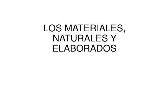 LOS MATERIALES, NATURALES Y ELABORADOS