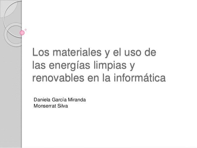 Los materiales y el uso de las energías limpias y renovables en la informática Daniela García Miranda Monserrat Silva