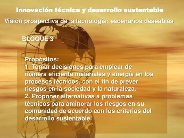 BLOQUE 3 Innovación técnica y desarrollo sustentable Visión prospectiva de la tecnología: escenarios deseables Propósitos:...