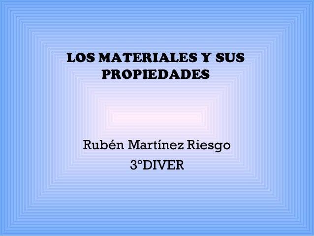 LOS MATERIALES Y SUS PROPIEDADES  Rubén Martínez Riesgo 3ºDIVER