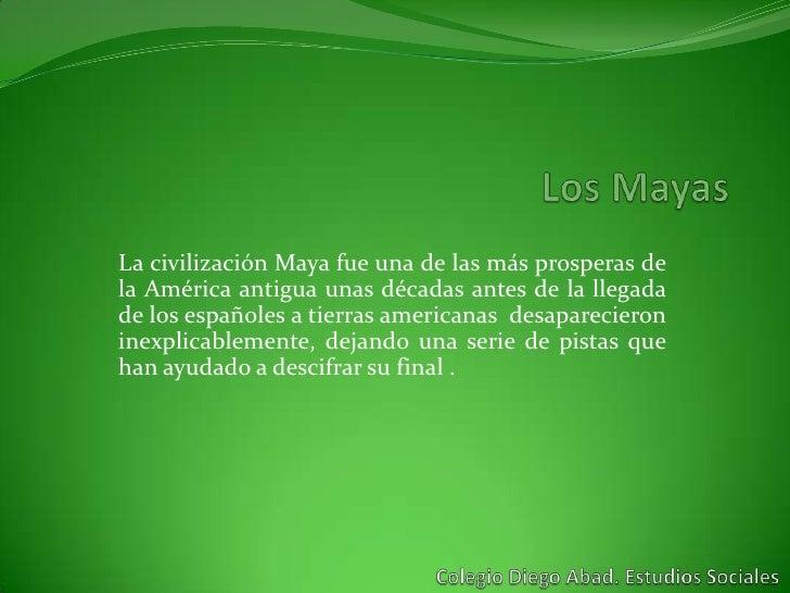 La civilización Maya fue una de las más prosperas dela América antigua unas décadas antes de la llegadade los españoles a ...
