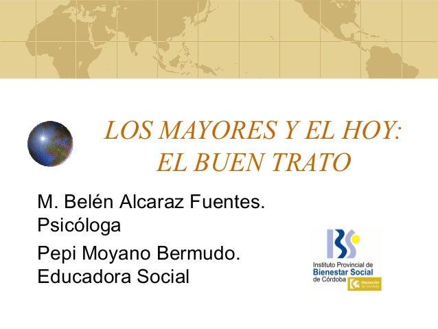 LOS MAYORES Y EL HOY:EL BUEN TRATOM. Belén Alcaraz Fuentes.PsicólogaPepi Moyano Bermudo.Educadora Social