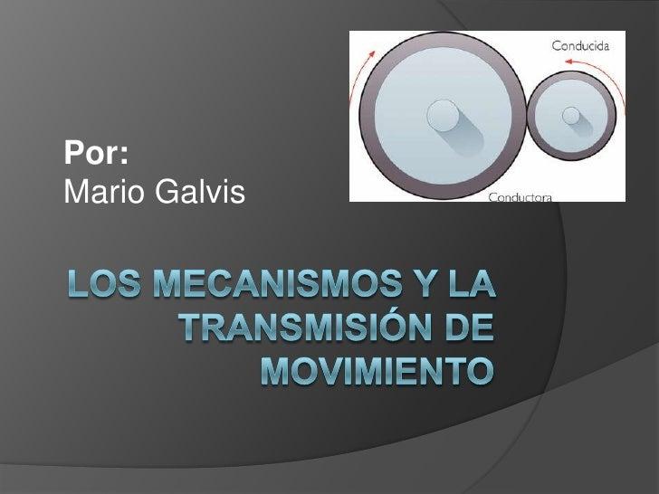 Por:<br />Mario Galvis<br />Los Mecanismos y la transmisión de movimiento<br />