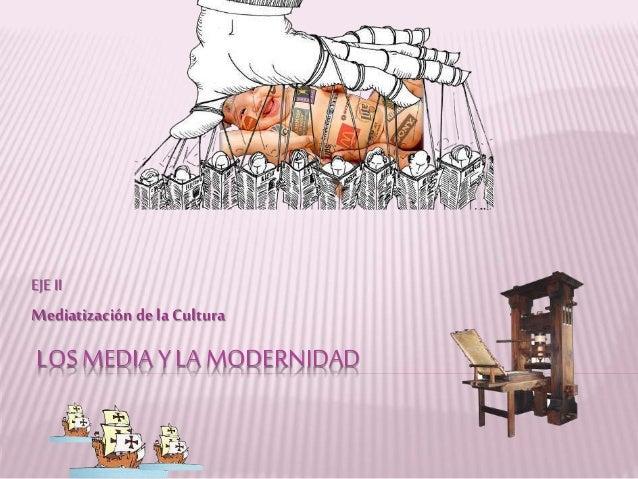 LOS MEDIA Y LA MODERNIDAD EJE II Mediatización de la Cultura
