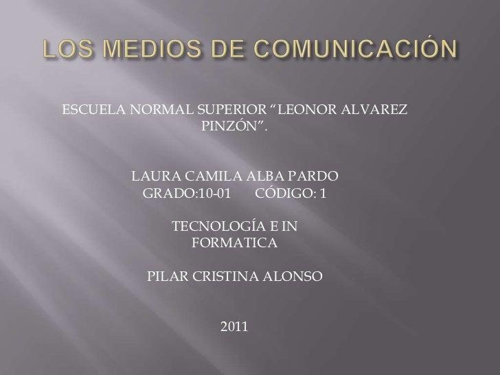 """LOS MEDIOS DE COMUNICACIÓN<br />ESCUELA NORMAL SUPERIOR """"LEONOR ALVAREZ<br />PINZÓN"""".<br />LAURA CAMILA ALBA PARDO <br />G..."""