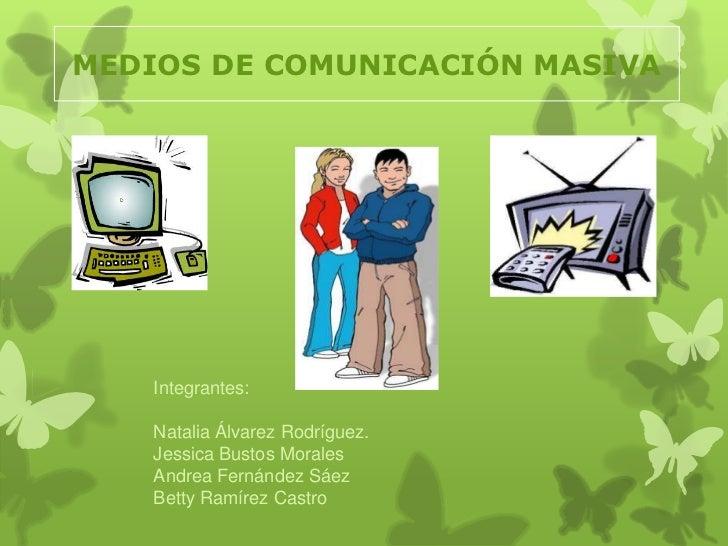 MEDIOS DE COMUNICACIÓN MASIVA<br />Integrantes:<br />Natalia Álvarez Rodríguez.<br />Jessica Bustos Morales<br />Andrea Fe...