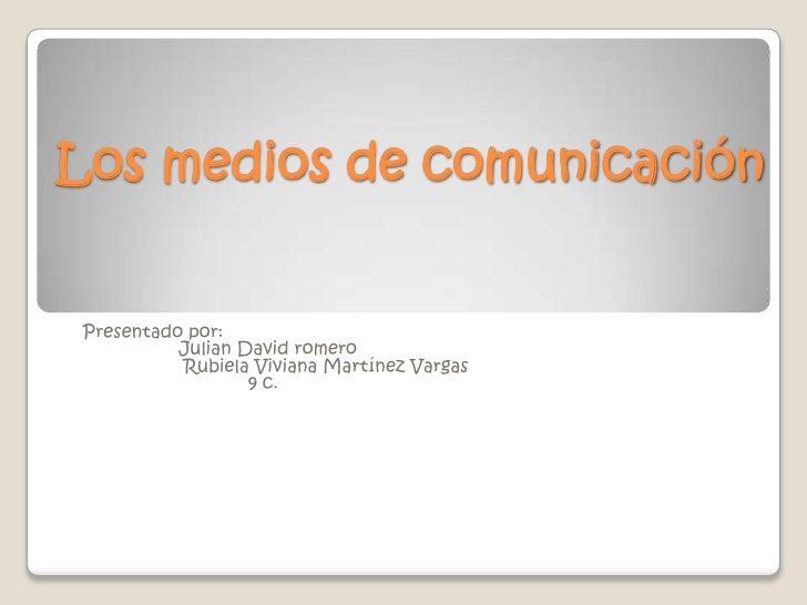Los medios de comunicación<br />Presentado por:     <br />                  Julian David romero  <br />                   ...