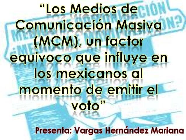 ¿Por qué los MCM son un factor que influye negativamente en los ciudadanos mexicanos al momento de emitir el voto? Porque ...