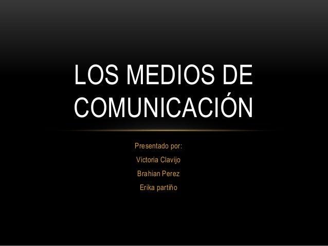 LOS MEDIOS DE  COMUNICACIÓN  Presentado por:  Victoria Clavijo  Brahian Perez  Erika partiño