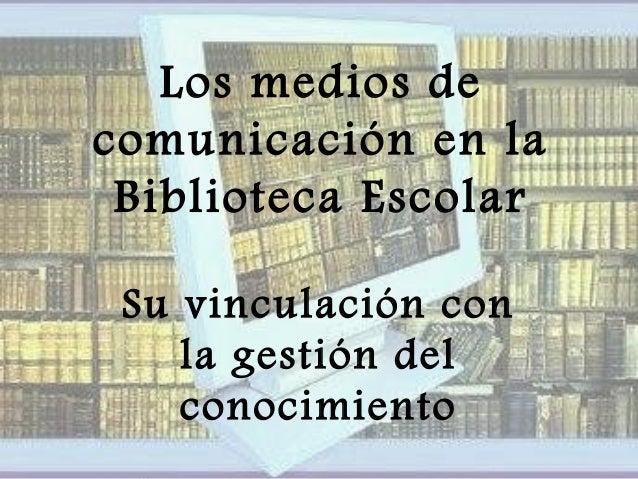 Los medios de comunicación en la Biblioteca Escolar Su vinculación con la gestión del conocimiento
