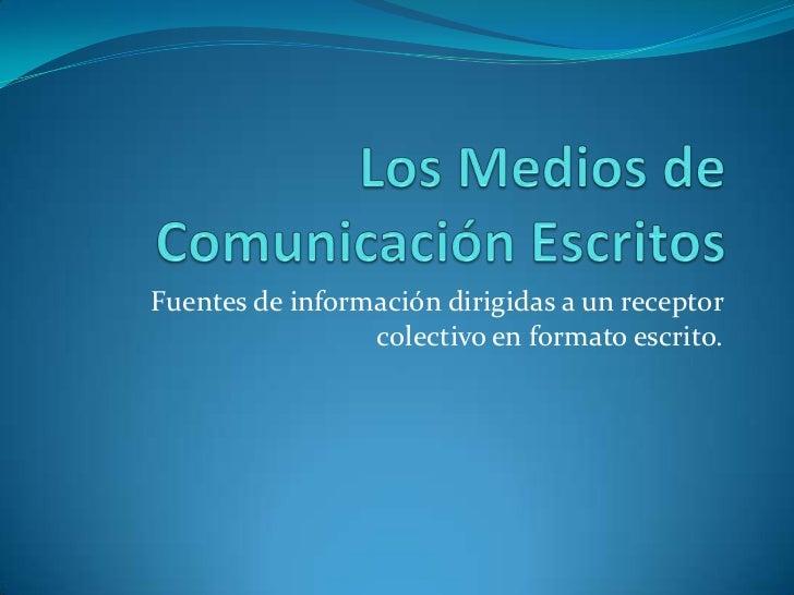 Los Medios de Comunicación Escritos<br />Fuentes de información dirigidas a un receptor colectivo en formato escrito.<br />