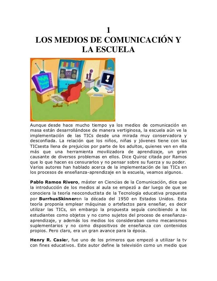 1  LOS MEDIOS DE COMUNICACIÓN Y           LA ESCUELAAunque desde hace mucho tiempo ya los medios de comunicación enmasa es...