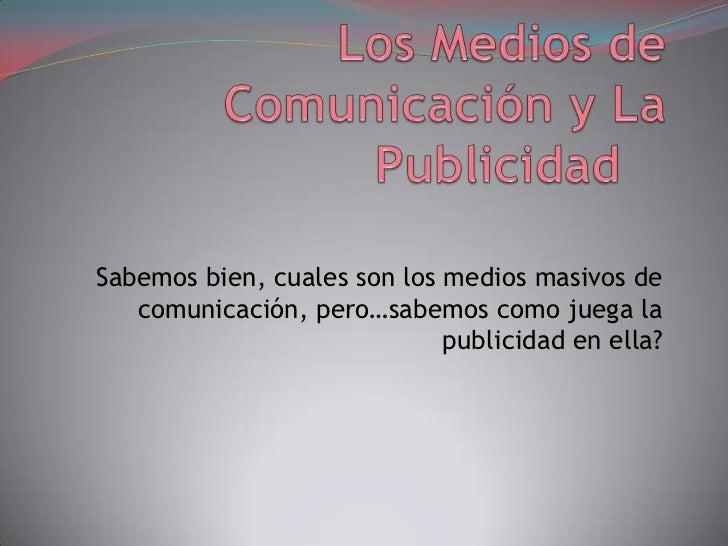Los Medios de Comunicación y La Publicidad<br />Sabemos bien, cuales son los medios masivos de comunicación, pero…sabemos...