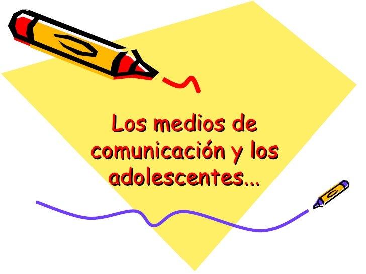 Los medios decomunicación y los  adolescentes...