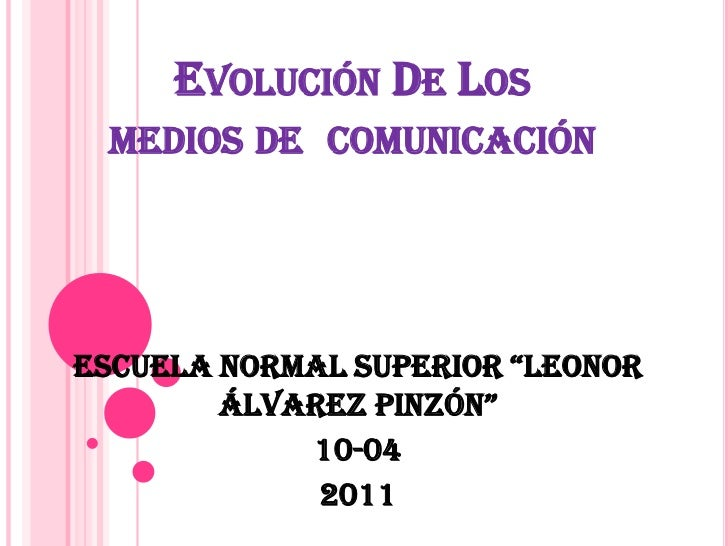 """Evolución De Los medios de  comunicación<br />Escuela Normal Superior """"Leonor Álvarez Pinzón""""<br />10-04<br />2011<br />"""