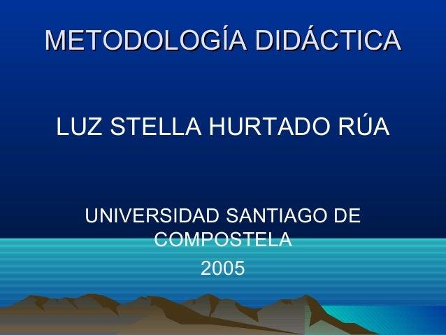 METODOLOGÍA DIDÁCTICAMETODOLOGÍA DIDÁCTICA LUZ STELLA HURTADO RÚA UNIVERSIDAD SANTIAGO DE COMPOSTELA 2005