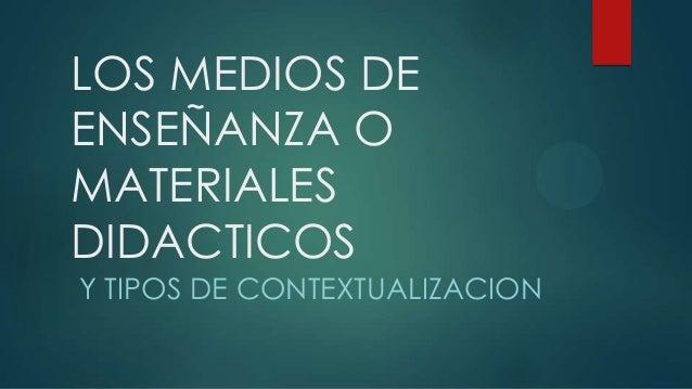 LOS MEDIOS DEENSEÑANZA OMATERIALESDIDACTICOSY TIPOS DE CONTEXTUALIZACION