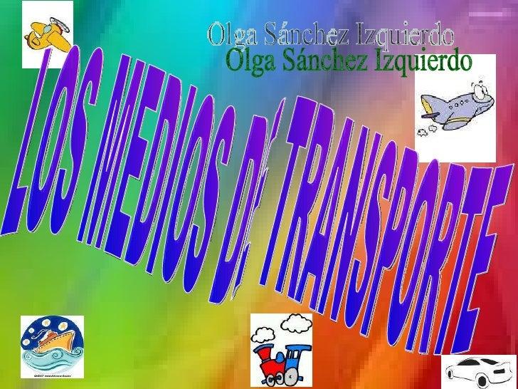 LOS MEDIOS DE TRANSPORTE Olga Sánchez Izquierdo