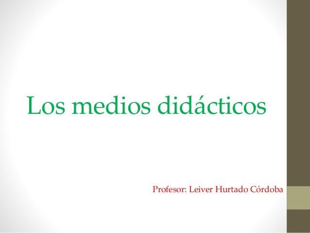 Los medios didácticos Profesor: Leiver Hurtado Córdoba