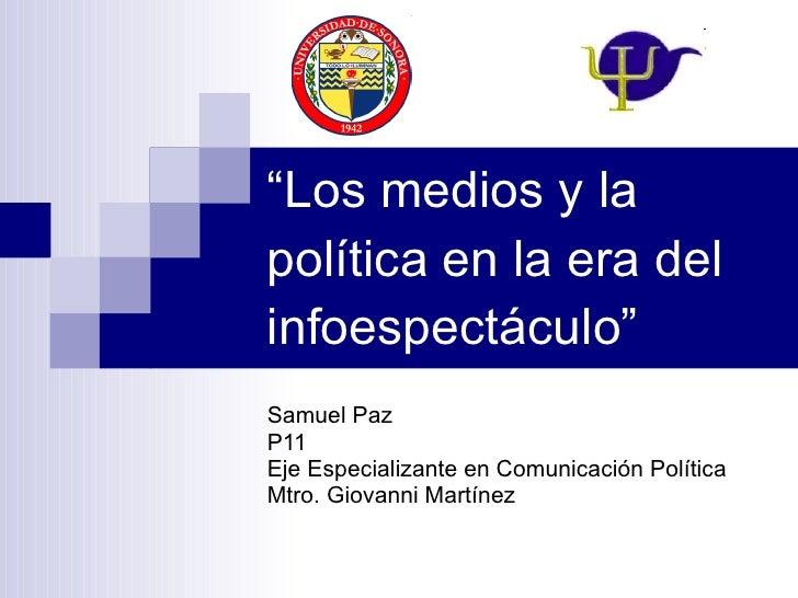 """"""" Los medios y la política en la era del infoespectáculo"""" Samuel Paz P11 Eje Especializante en Comunicación Política Mtro...."""