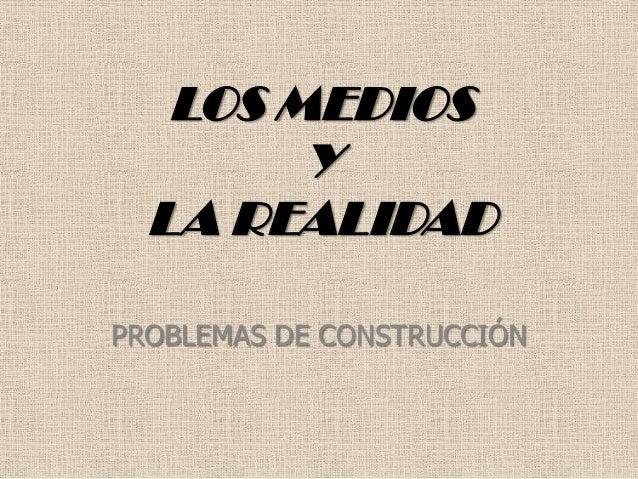 LOS MEDIOS Y LA REALIDAD PROBLEMAS DE CONSTRUCCIÓN