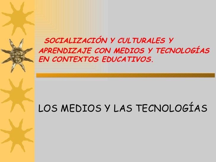 SOCIALIZACIÓN Y CULTURALES Y APRENDIZAJE CON MEDIOS Y TECNOLOGÍAS EN CONTEXTOS EDUCATIVOS. LOS MEDIOS Y LAS TECNOLOGÍAS