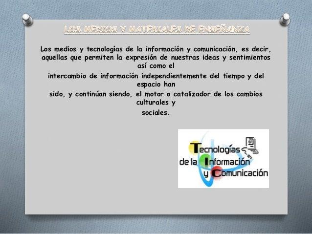 Los medios y tecnologías de la información y comunicación, es decir, aquellas que permiten la expresión de nuestras ideas ...