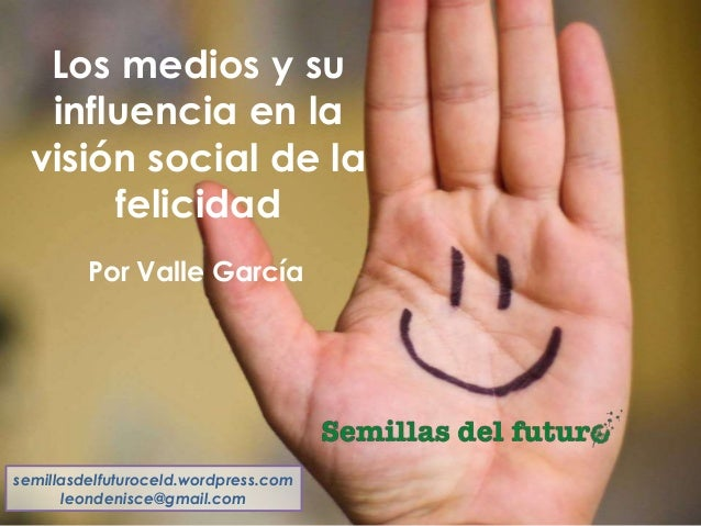 Los medios y su influencia en la visión social de la felicidad semillasdelfuturoceld.wordpress.com leondenisce@gmail.com P...